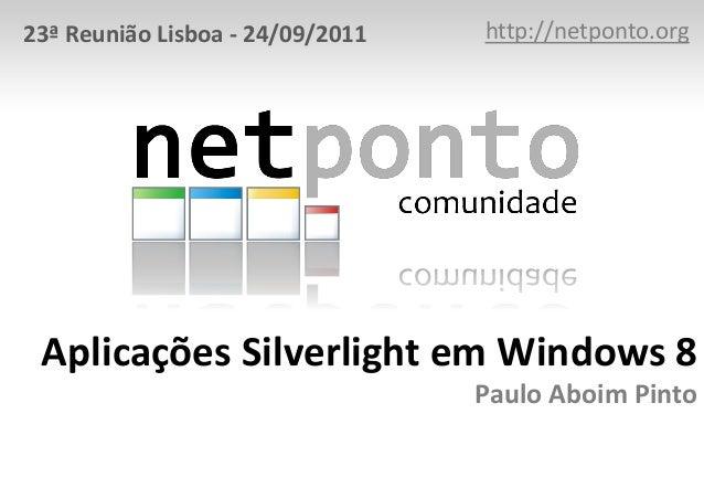 Aplicações Silverlight em Windows 8 Paulo Aboim Pinto http://netponto.org23ª Reunião Lisboa - 24/09/2011