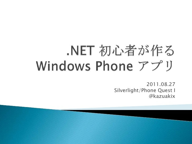 .NET 初心者が作る Windows Phone アプリ<br />2011.08.27<br />Silverlight/Phone Quest I<br />@kazuakix<br />