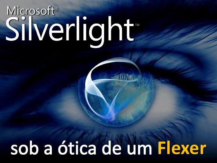 Silverlight  Sob a ótica de um Flexer                                Flexer