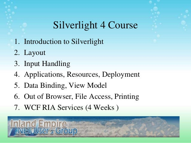 Silverlight 4 Course 1. Introduction to Silverlight 2. Layout 3. Input Handling 4. Applications, Resources, Deployment 5. ...