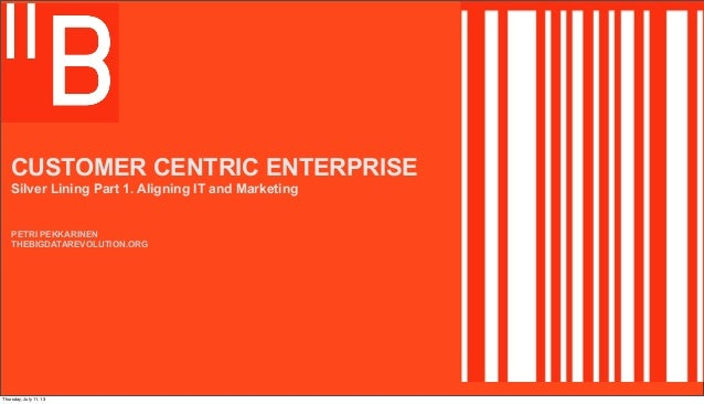 CUSTOMER CENTRIC ENTERPRISE Silver Lining Part 1. Aligning IT and Marketing PETRI PEKKARINEN THEBIGDATAREVOLUTION.ORG Thur...