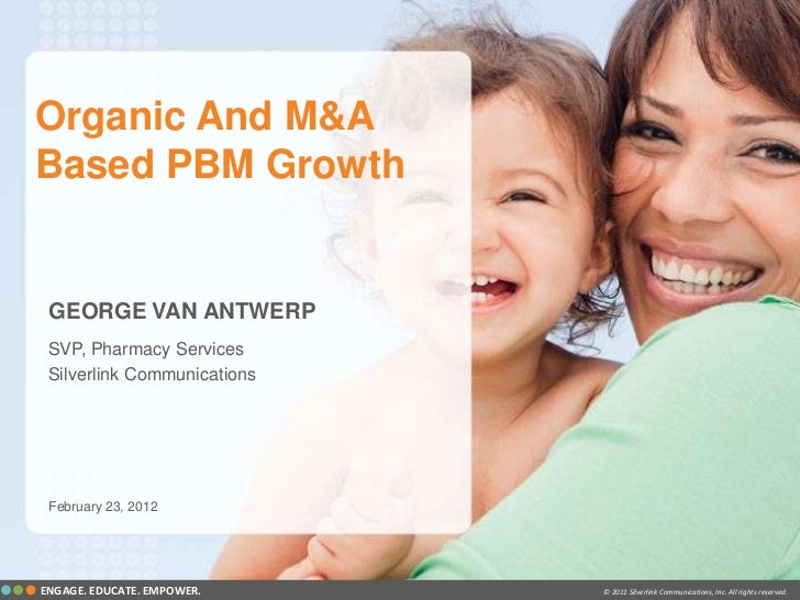 Organic And M&ABased PBM Growth GEORGE VAN ANTWERP SVP, Pharmacy Services Silverlink Communications February 23, 2012ENGAG...