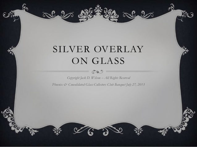 SILVER OVERLAY ON GLASS Copyright Jack D. Wilson – All Rights Reserved Phoenix & Consolidated Glass Collectors Club Banque...