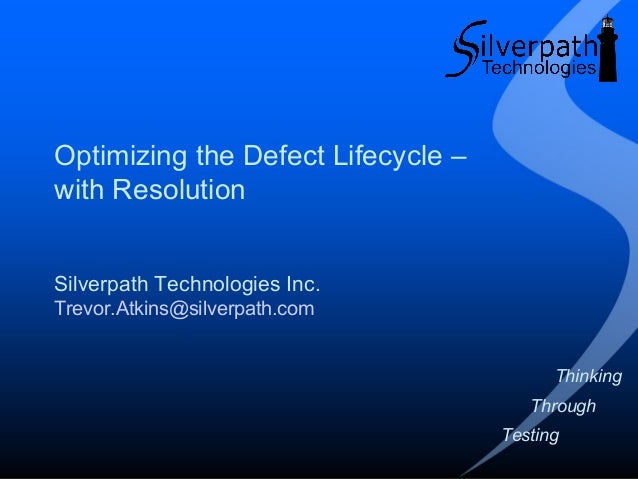 Optimizing the Defect Lifecycle – with Resolution Silverpath Technologies Inc. Trevor.Atkins@silverpath.com Thinking Throu...
