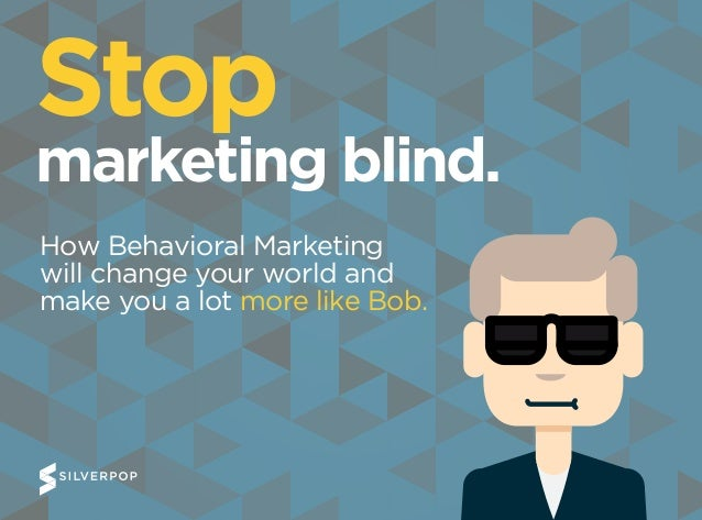 Stop marketing blind. How Behavioral Marketing will change your world and make you a lot more like Bob.