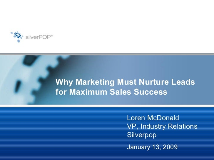 Why Marketing Must Nurture Leads for Maximum Sales Success Loren McDonald VP, Industry Relations Silverpop January 13, 2009