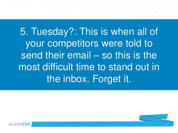 5. Tuesday?: This is when all of your competitors were told tosend their email – so this is themost difficult time to stan...