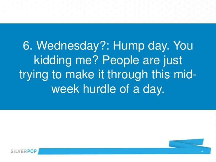 6. Wednesday?: Hump day. You   kidding me? People are justtrying to make it through this mid-       week hurdle of a day. ...
