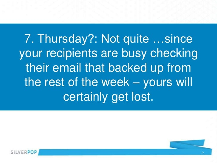 7. Thursday?: Not quite …sinceyour recipients are busy checking their email that backed up from the rest of the week – you...