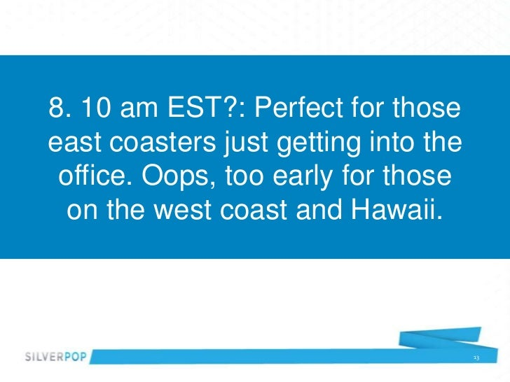 8. 10 am EST?: Perfect for thoseeast coasters just getting into the office. Oops, too early for those  on the west coast a...