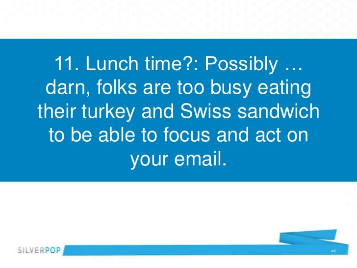 11. Lunch time?: Possibly … darn, folks are too busy eatingtheir turkey and Swiss sandwich to be able to focus and act on ...
