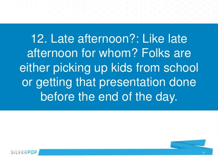 12. Late afternoon?: Like late afternoon for whom? Folks areeither picking up kids from schoolor getting that presentation...