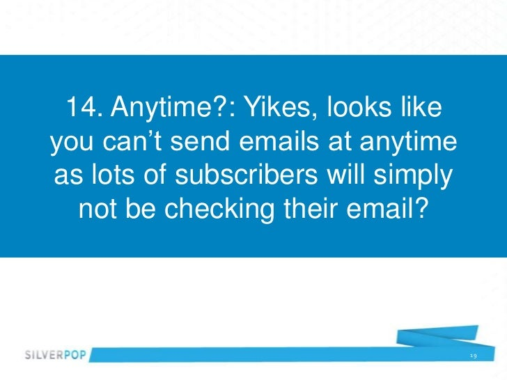 14. Anytime?: Yikes, looks likeyou can't send emails at anytimeas lots of subscribers will simply  not be checking their e...
