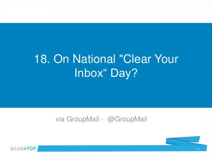 "18. On National ""Clear Your       Inbox"" Day?    via GroupMail - @GroupMail                                 23"