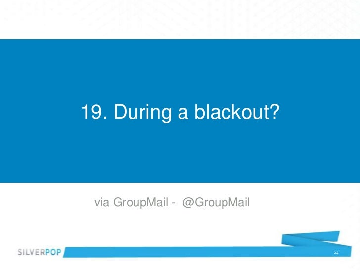 19. During a blackout? via GroupMail - @GroupMail                              24