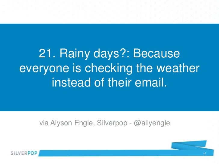 21. Rainy days?: Becauseeveryone is checking the weather     instead of their email.   via Alyson Engle, Silverpop - @ally...