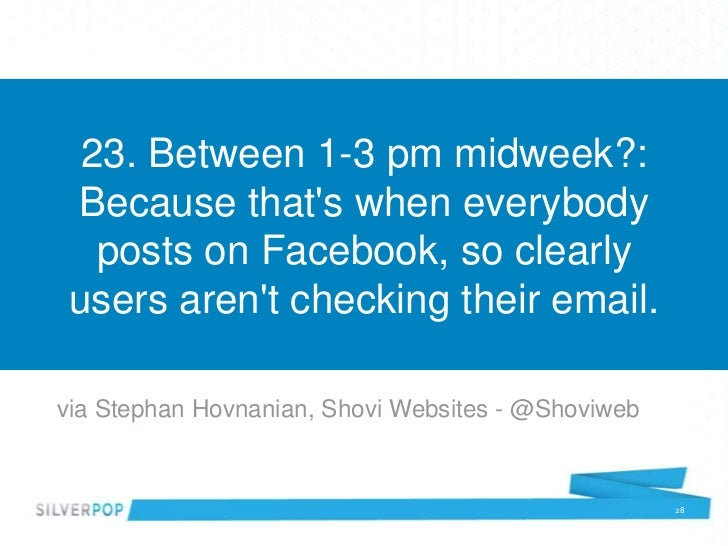 23. Between 1-3 pm midweek?: Because thats when everybody   posts on Facebook, so clearly users arent checking their email...