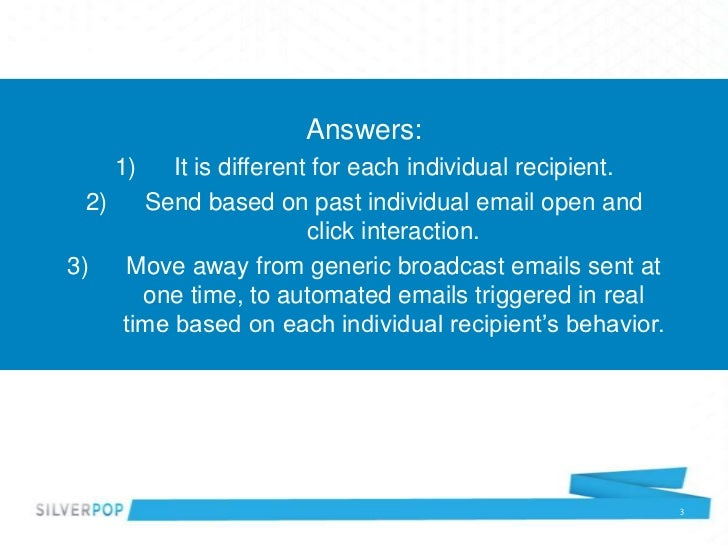 Answers:    1)    It is different for each individual recipient.  2)   Send based on past individual email open and       ...