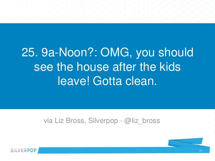 25. 9a-Noon?: OMG, you should  see the house after the kids       leave! Gotta clean.   via Liz Bross, Silverpop - @liz_br...
