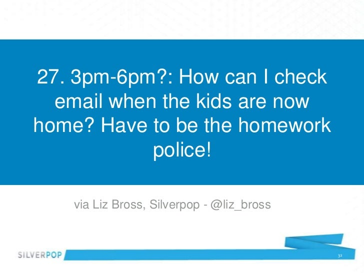 27. 3pm-6pm?: How can I check  email when the kids are nowhome? Have to be the homework            police!   via Liz Bross...