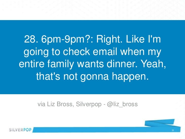 28. 6pm-9pm?: Right. Like Im going to check email when myentire family wants dinner. Yeah,    thats not gonna happen.    v...
