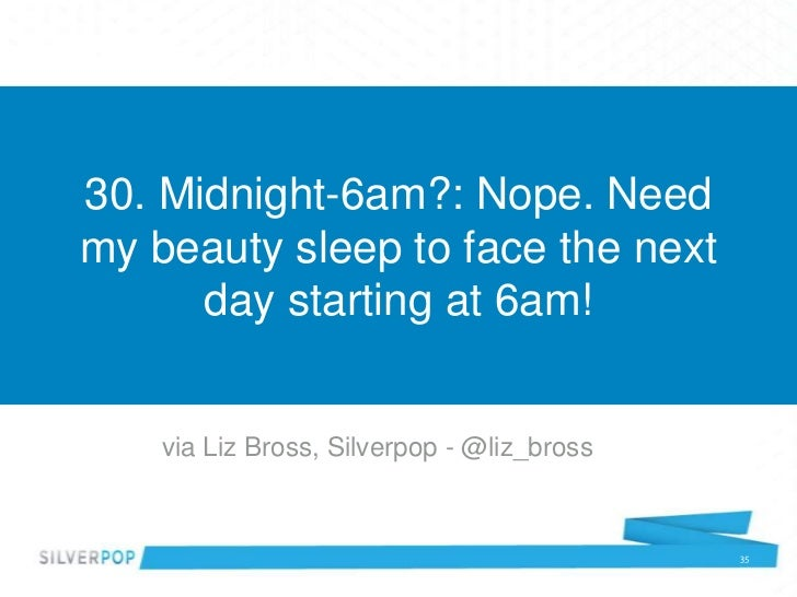 30. Midnight-6am?: Nope. Needmy beauty sleep to face the next      day starting at 6am!    via Liz Bross, Silverpop - @liz...