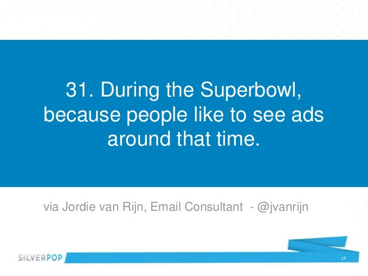 31. During the Superbowl,because people like to see ads       around that time.via Jordie van Rijn, Email Consultant - @jv...