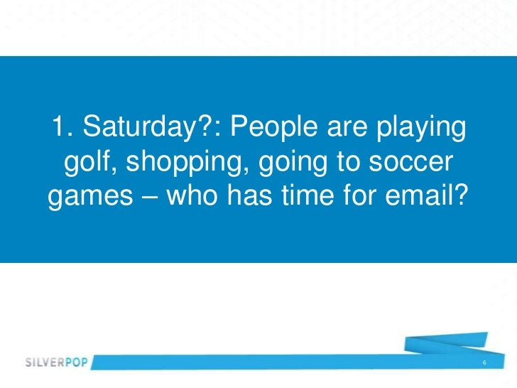 1. Saturday?: People are playing golf, shopping, going to soccergames – who has time for email?                           ...