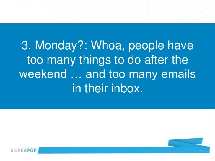 3. Monday?: Whoa, people have too many things to do after theweekend … and too many emails        in their inbox.         ...