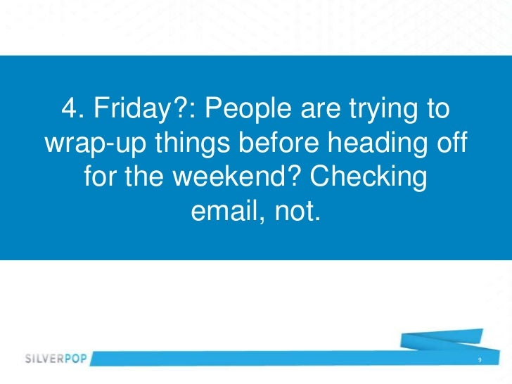 4. Friday?: People are trying towrap-up things before heading off   for the weekend? Checking            email, not.      ...