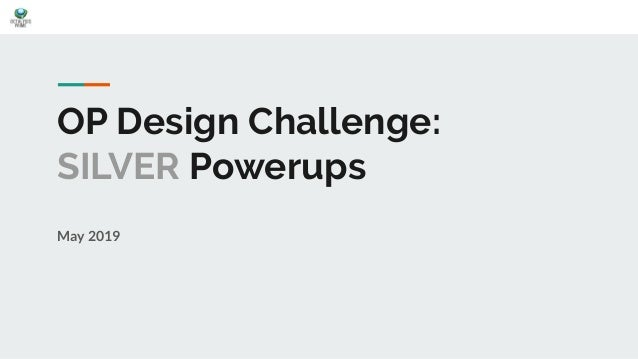 OP Design Challenge: SILVER Powerups May 2019