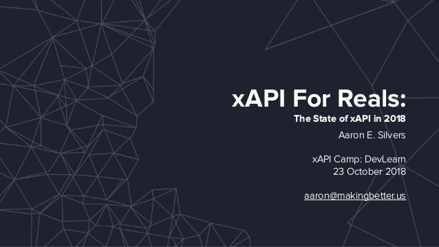 xAPI For Reals: The State of xAPI in 2018 Aaron E. Silvers xAPI Camp: DevLearn 23 October 2018 aaron@makingbetter.us