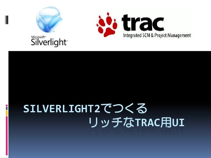 SILVERLIGHT2でつくる           リッチなTRAC用UI