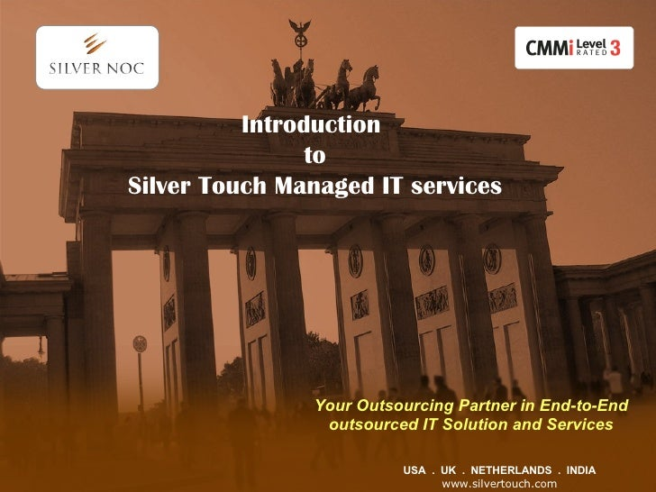 USA  .  UK  .  NETHERLANDS  .  INDIA www.silve r touch.com Introduction  to Silver Touch Managed IT services Your Outsourc...