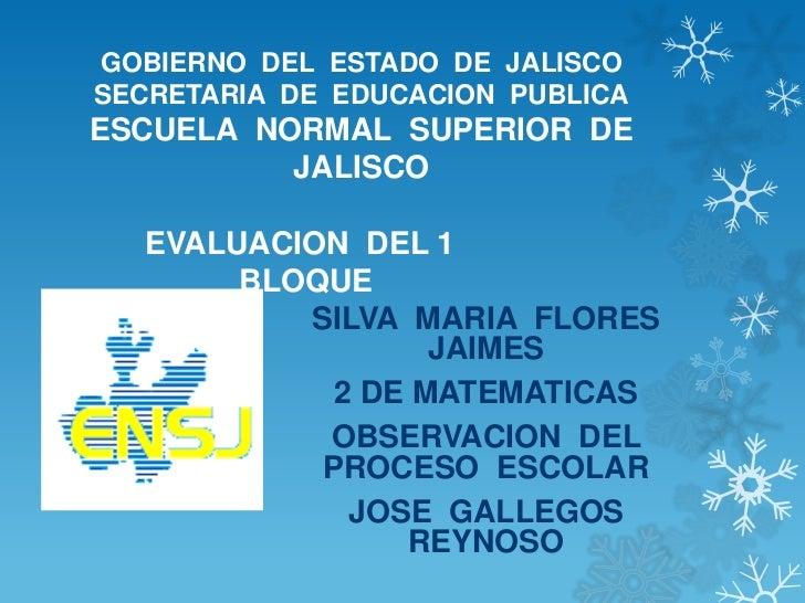 GOBIERNO DEL ESTADO DE JALISCOSECRETARIA DE EDUCACION PUBLICAESCUELA NORMAL SUPERIOR DE          JALISCO  EVALUACION DEL 1...