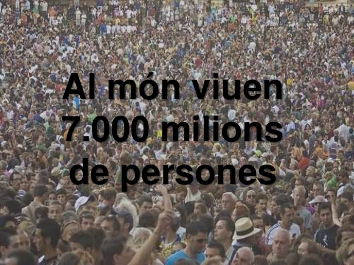 Al món viuen7.000 milionsde persones