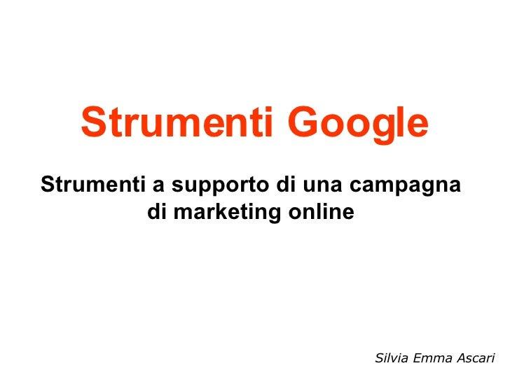 Strumenti Google Strumenti a supporto di una campagna di marketing online Silvia Emma Ascari