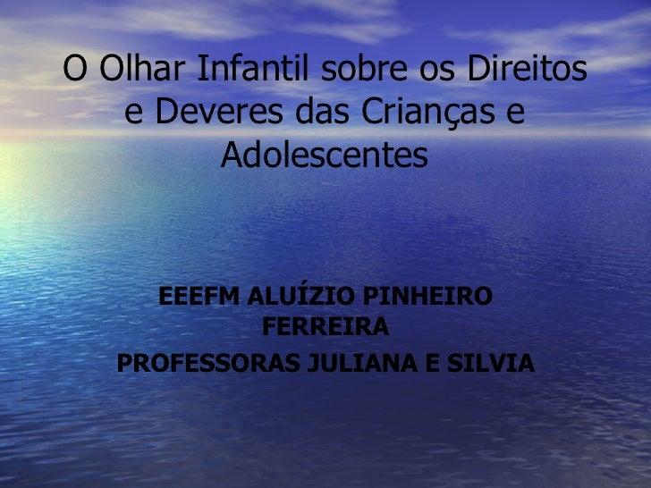 O Olhar Infantil sobre os Direitos e Deveres das Crianças e Adolescentes EEEFM ALUÍZIO PINHEIRO FERREIRA PROFESSORAS JULIA...