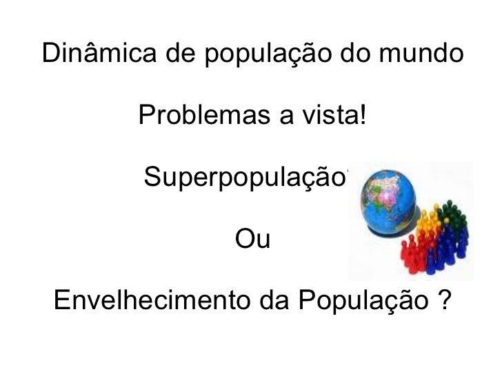 Dinâmica de população do mundo Problemas a vista! Superpopulação? Ou Envelhecimento da População ?
