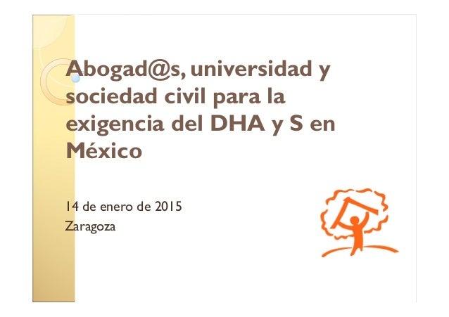 Abogad@s, universidad y sociedad civil para la exigencia del DHA y S en México 14 de enero de 2015 Zaragoza