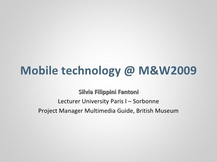 Mobile technology @ M&W2009 Silvia Filippini Fantoni Lecturer University Paris I – Sorbonne Project Manager Multimedia Gui...