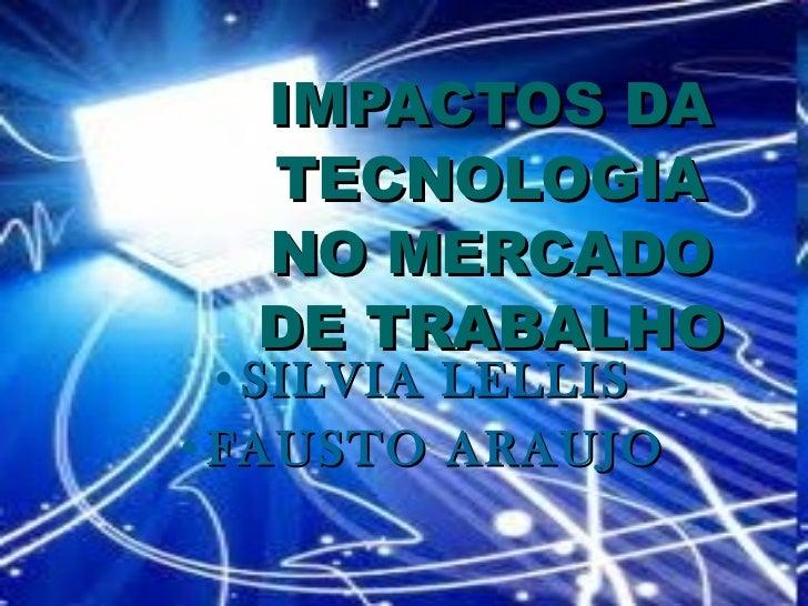 IMPACTOS DA TECNOLOGIA NO MERCADO DE TRABALHO <ul><li>SILVIA LELLIS </li></ul><ul><li>FAUSTO ARAUJO </li></ul>