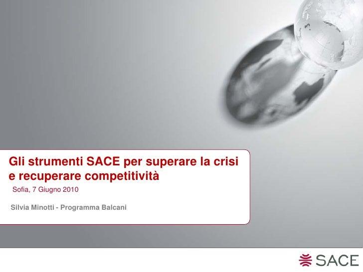 Gli strumenti SACE per superare la crisi e recuperare competitività Sofia, 7 Giugno 2010  Silvia Minotti - Programma Balca...