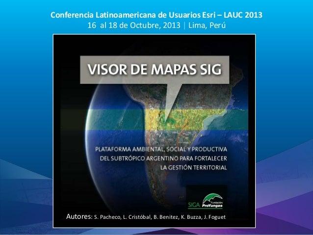 Conferencia Latinoamericana de Usuarios Esri – LAUC 2013 16 al 18 de Octubre, 2013 | Lima, Perú  Autores: S. Pacheco, L. C...