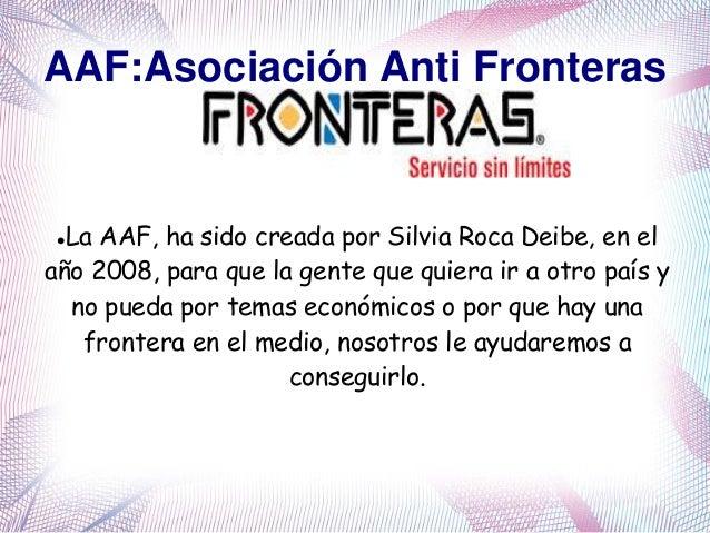 AAF:Asociación Anti Fronteras La AAF, ha sido creada por Silvia Roca Deibe, en el año 2008, para que la gente que quiera ...