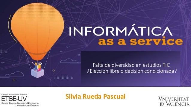 Silvia Rueda Pascual 1 Falta de diversidad en estudios TIC ¿Elección libre o decisión condicionada?
