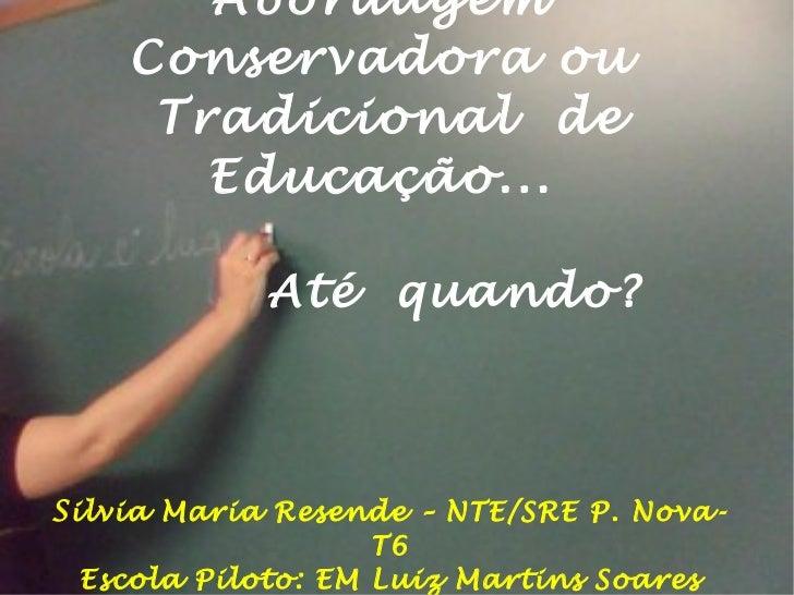 Abordagem  Conservadora ou  Tradicional  de Educação...  Até  quando? S ilvia Maria Resende – NTE/SRE P. Nova- T6 Escola P...