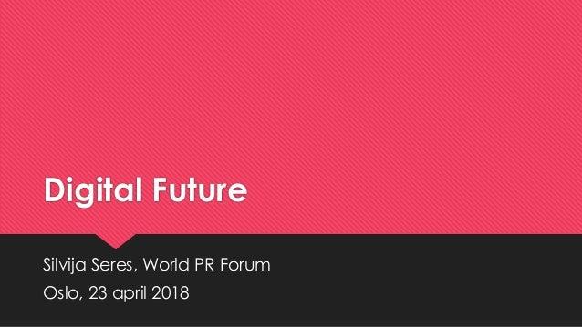 Digital Future Silvija Seres, World PR Forum Oslo, 23 april 2018