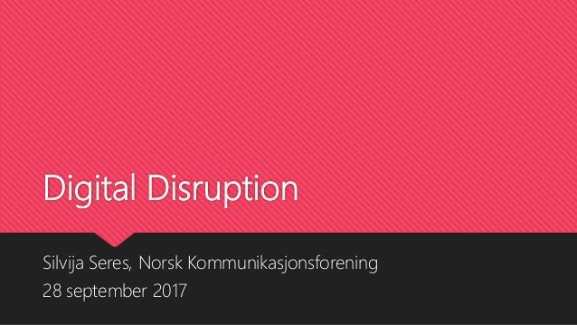 Digital Disruption Silvija Seres, Norsk Kommunikasjonsforening 28 september 2017