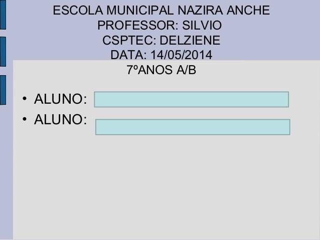ESCOLA MUNICIPAL NAZIRA ANCHE PROFESSOR: SILVIO CSPTEC: DELZIENE DATA: 14/05/2014 7ºANOS A/B • ALUNO: • ALUNO: